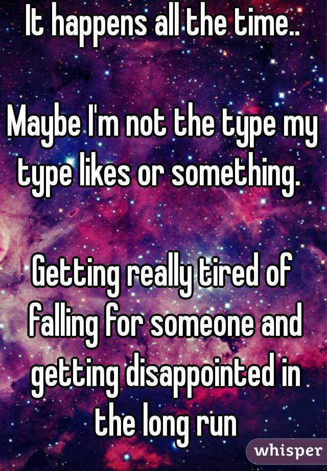 It happens all the time..  Maybe I'm not the type my type likes or something.    Getting really tired of falling for someone and getting disappointed in the long run