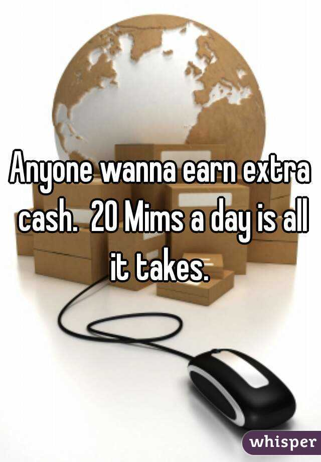 Anyone wanna earn extra cash.  20 Mims a day is all it takes.