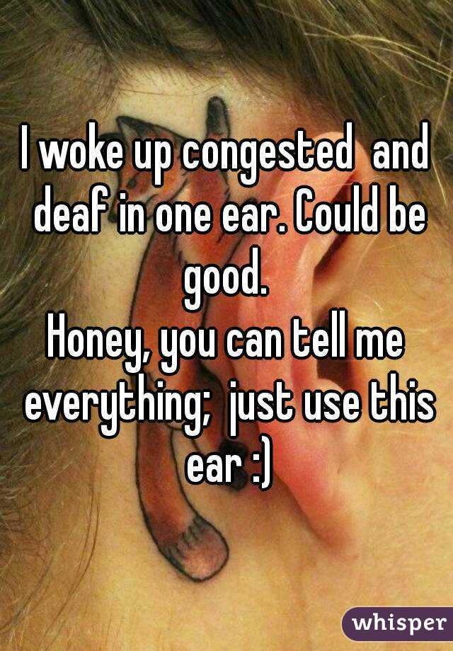 I woke up congested  and deaf in one ear. Could be good.  Honey, you can tell me everything;  just use this ear :)
