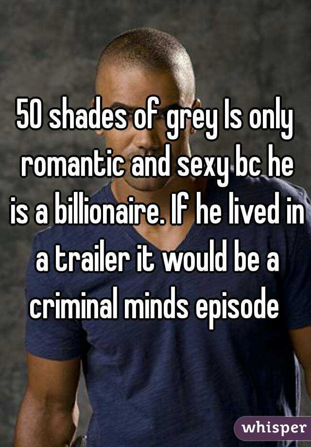 50 shades of grey Is only romantic and sexy bc he is a billionaire. If he lived in a trailer it would be a criminal minds episode