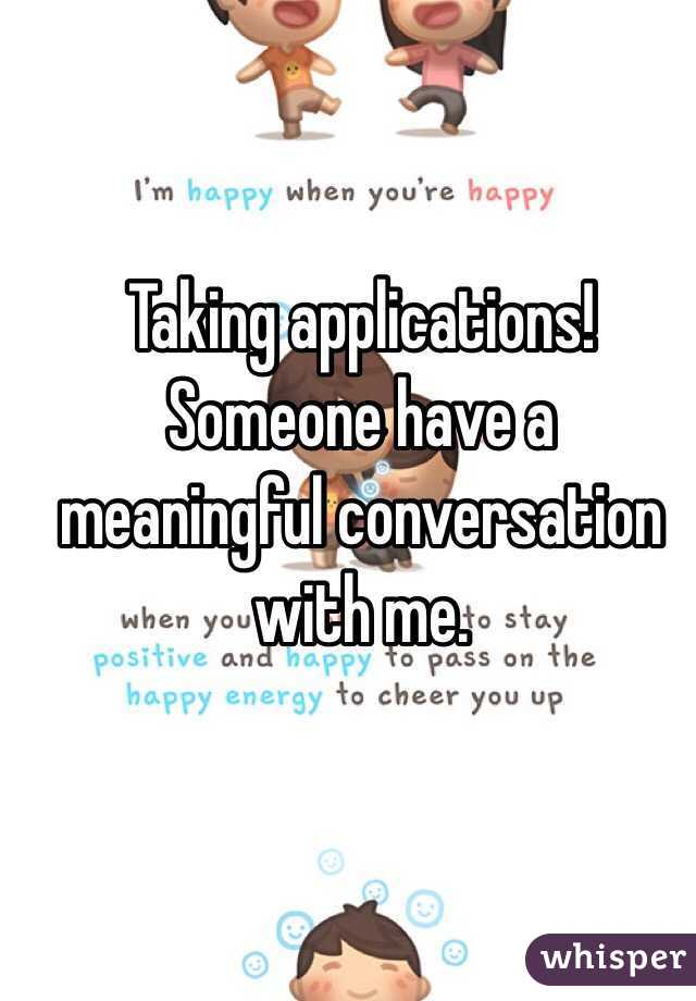 Taking applications! Someone have a meaningful conversation with me.