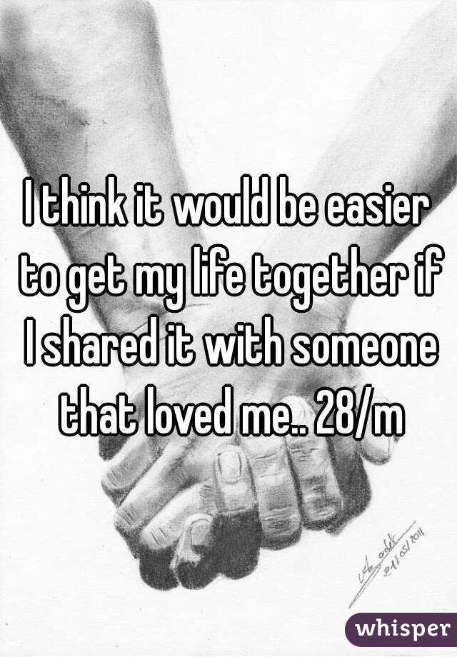 I think it would be easier to get my life together if I shared it with someone that loved me.. 28/m