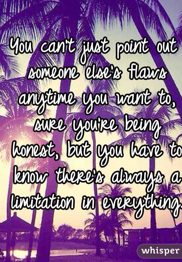 You can't just point out someone else's flaws anytime you want to, sure you're being honest, but you have to know there's always a limitation in everything.