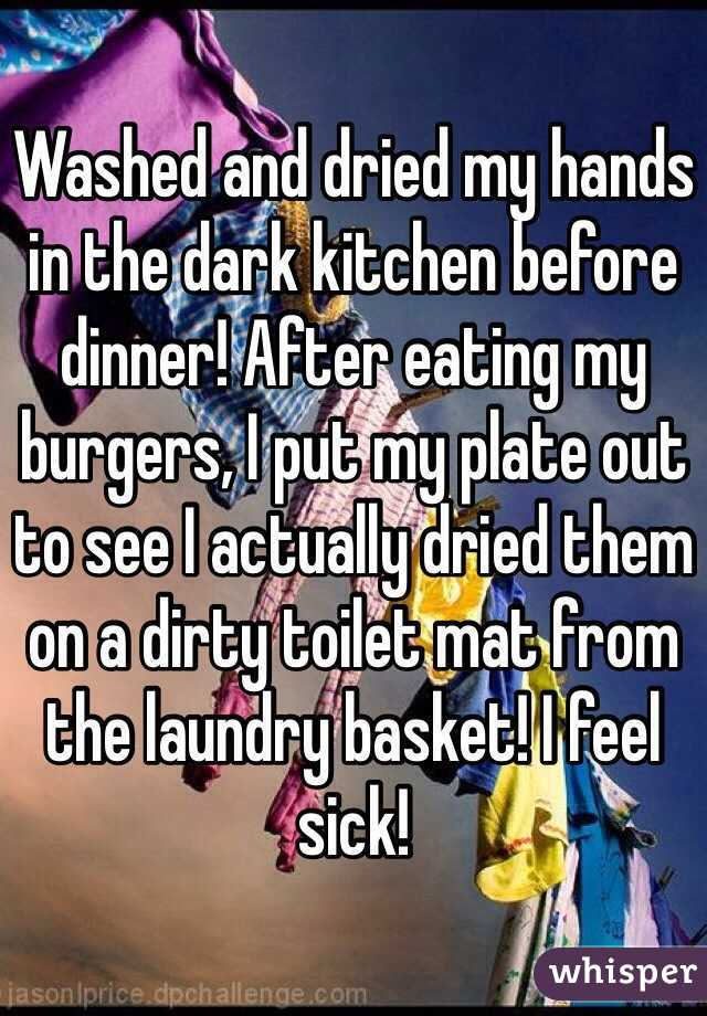 Washed and dried my hands in the dark kitchen before dinner! After eating my burgers, I put my plate out to see I actually dried them on a dirty toilet mat from the laundry basket! I feel sick!