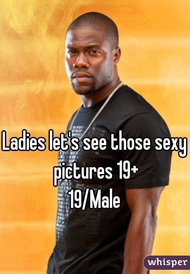 Ladies let's see those sexy pictures 19+ 19/Male