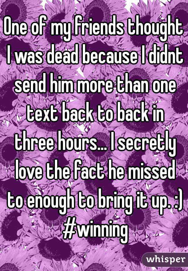 One of my friends thought I was dead because I didnt send him more than one text back to back in three hours... I secretly love the fact he missed to enough to bring it up. :) #winning