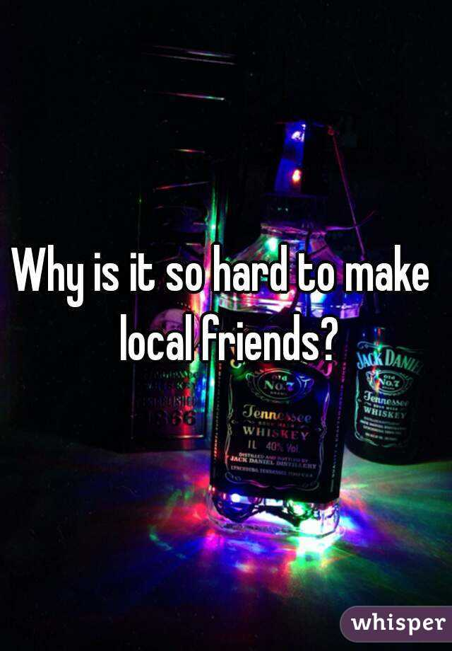 Why is it so hard to make  local friends?