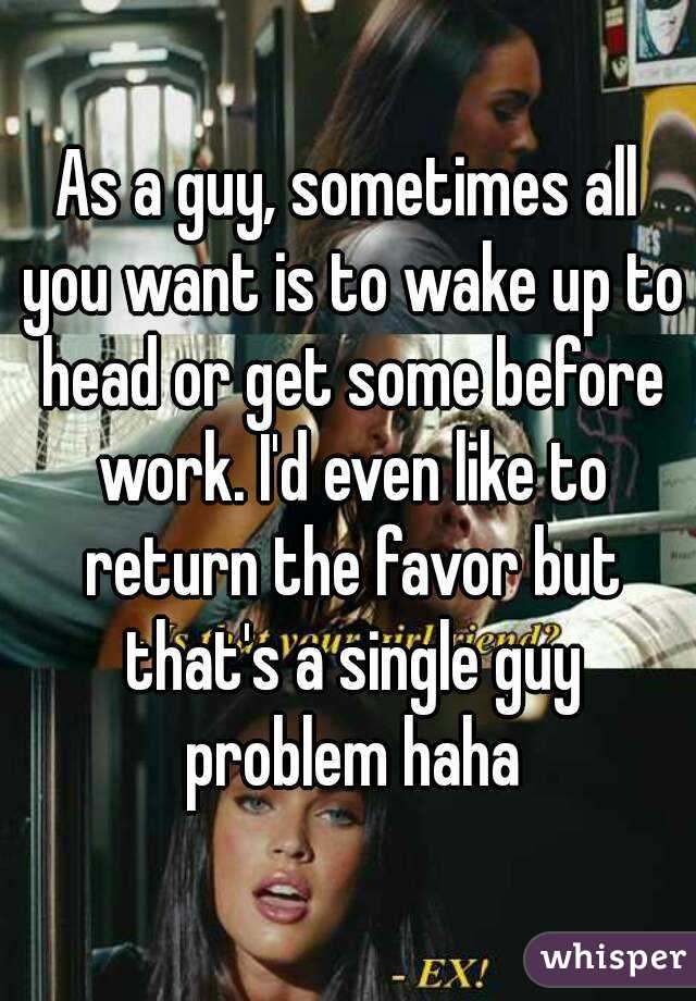As a guy, sometimes all you want is to wake up to head or get some before work. I'd even like to return the favor but that's a single guy problem haha