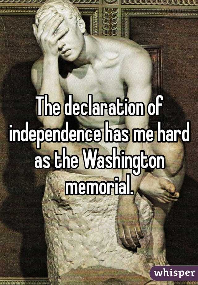 The declaration of independence has me hard as the Washington memorial.