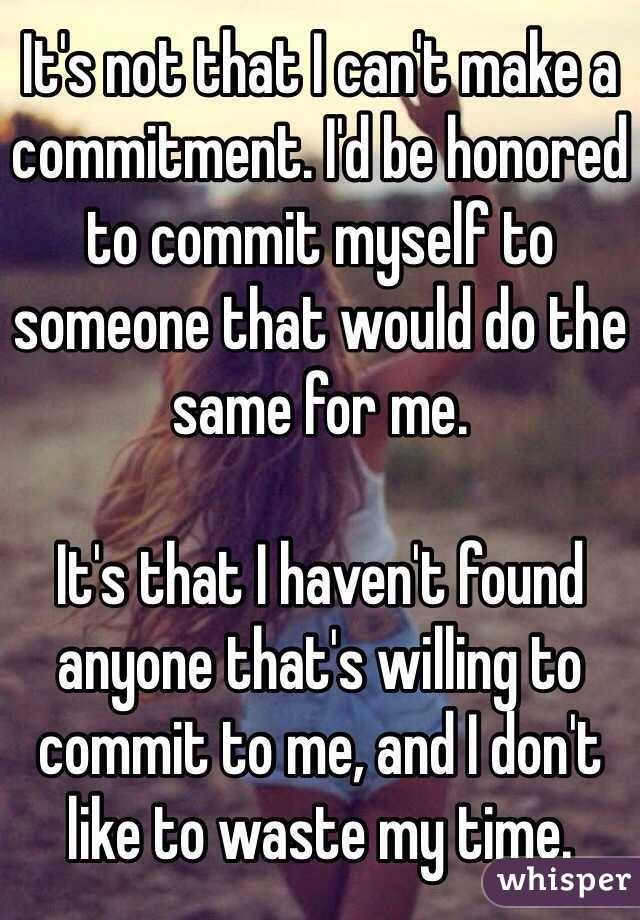 It's not that I can't make a commitment. I'd be honored to commit myself to someone that would do the same for me.  It's that I haven't found anyone that's willing to commit to me, and I don't like to waste my time.
