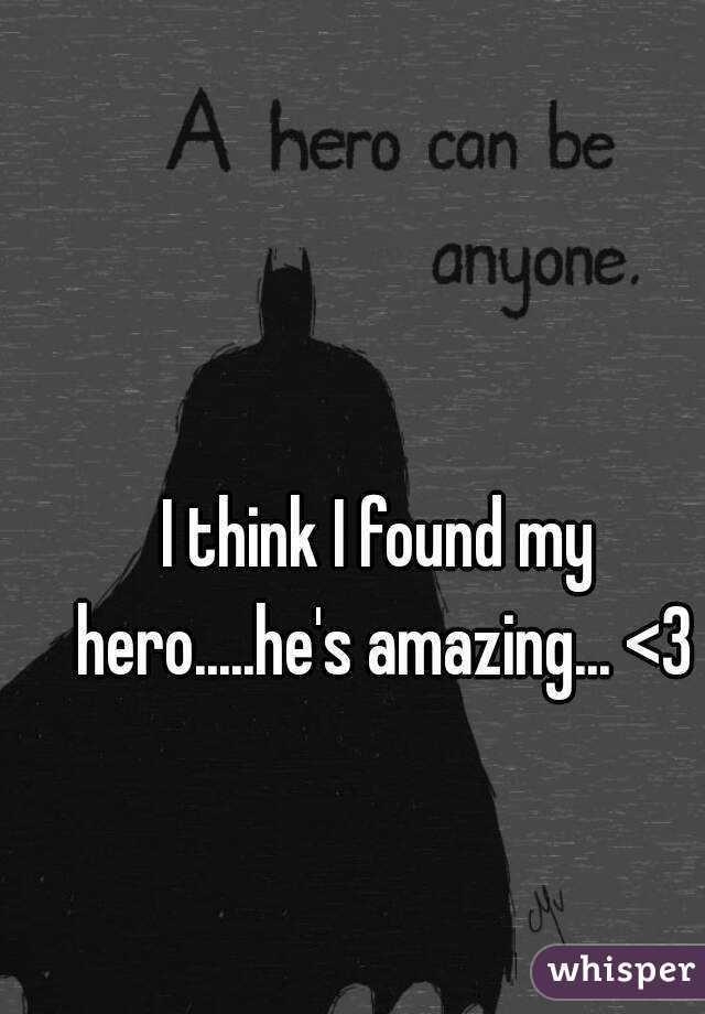 I think I found my hero.....he's amazing... <3