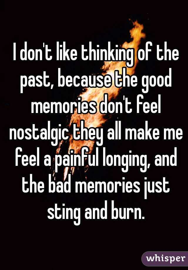 I don't like thinking of the past, because the good memories don't feel nostalgic they all make me feel a painful longing, and the bad memories just sting and burn.
