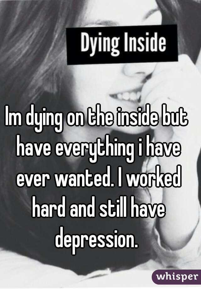 Im dying on the inside but have everything i have ever wanted. I worked hard and still have depression.