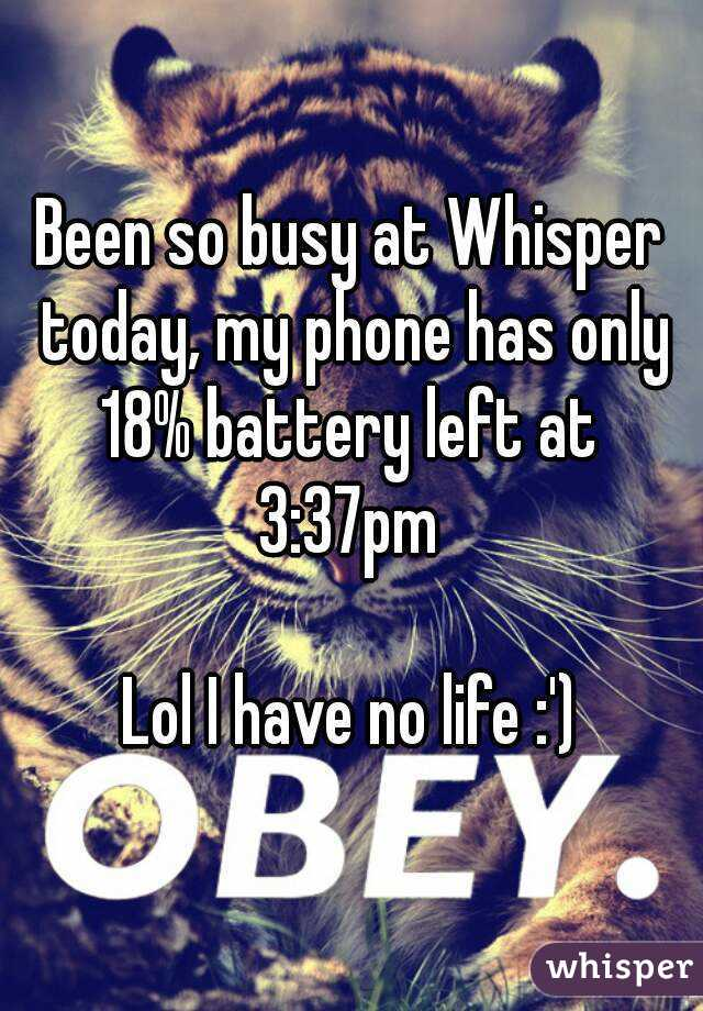 Been so busy at Whisper today, my phone has only 18% battery left at  3:37pm  Lol I have no life :')