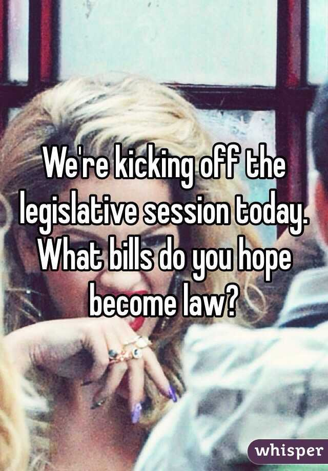 We're kicking off the legislative session today. What bills do you hope become law?