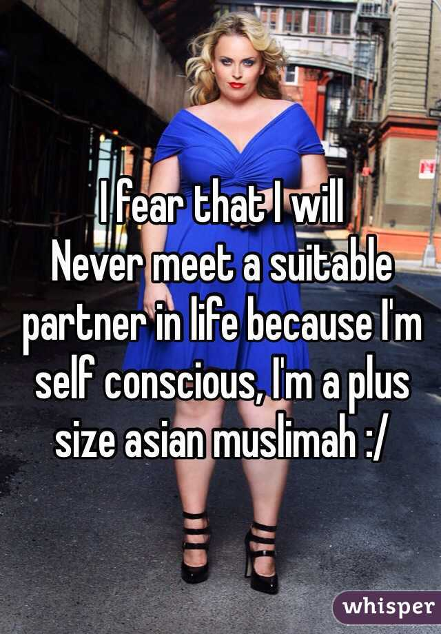 I fear that I will Never meet a suitable partner in life because I'm self conscious, I'm a plus size asian muslimah :/