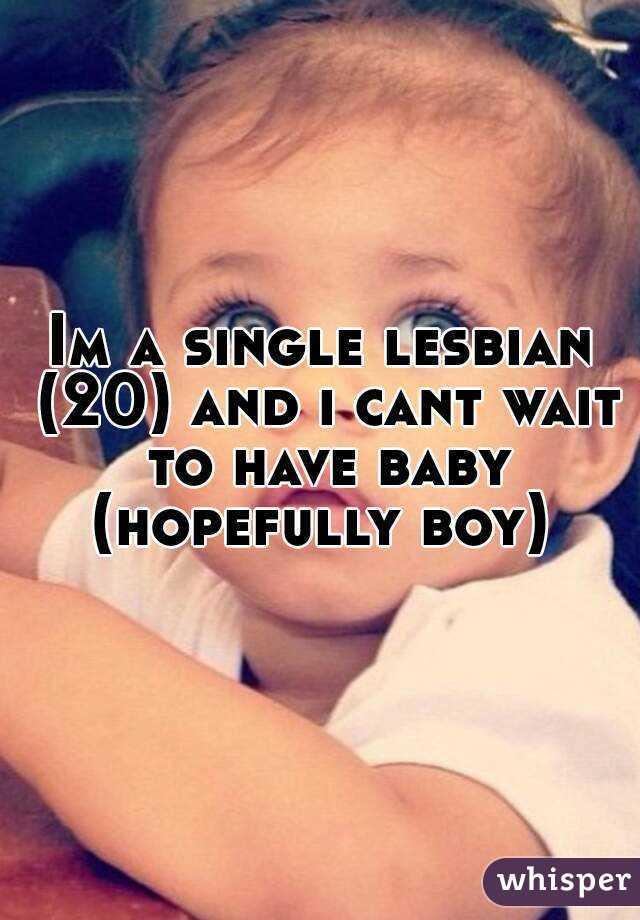 Im a single lesbian (20) and i cant wait to have baby (hopefully boy)