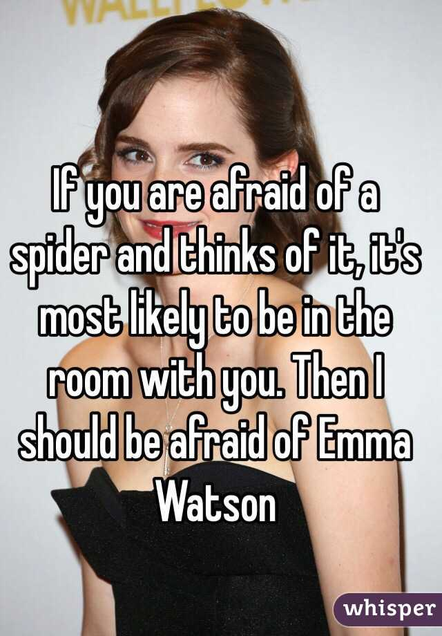 If you are afraid of a spider and thinks of it, it's most likely to be in the room with you. Then I should be afraid of Emma Watson