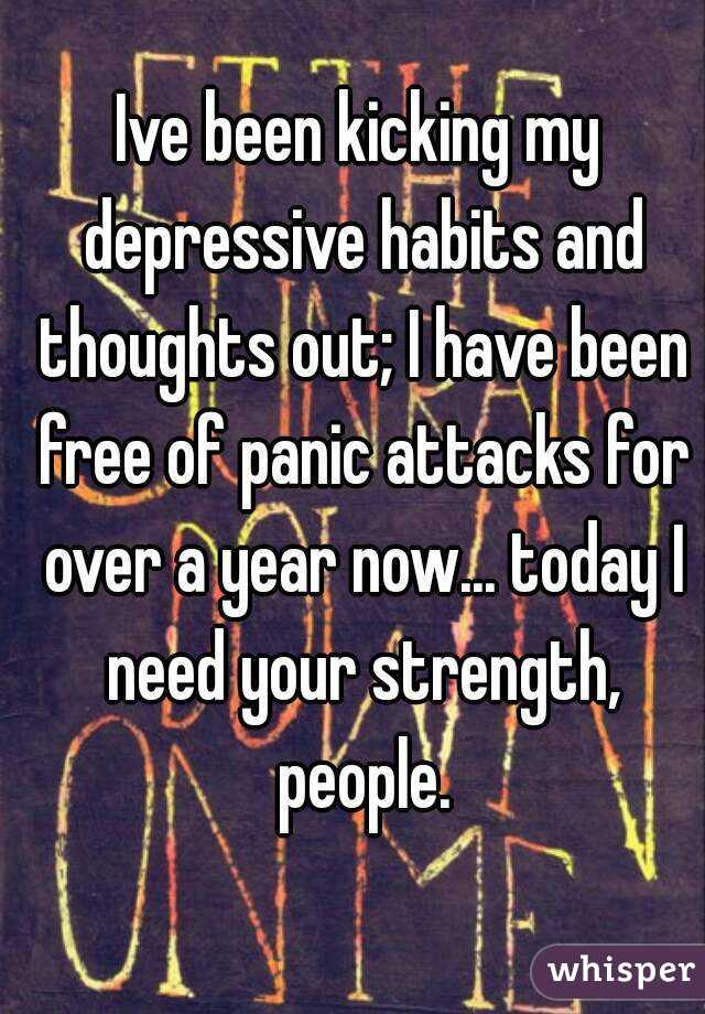 Ive been kicking my depressive habits and thoughts out; I have been free of panic attacks for over a year now... today I need your strength, people.