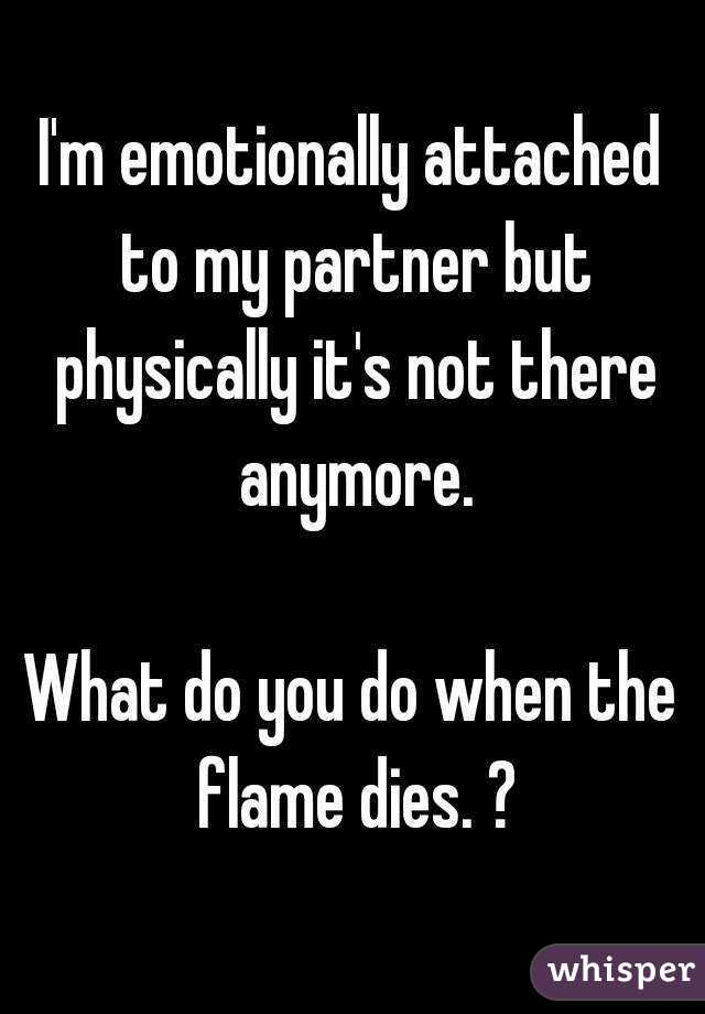 I'm emotionally attached to my partner but physically it's not there anymore.  What do you do when the flame dies. ?