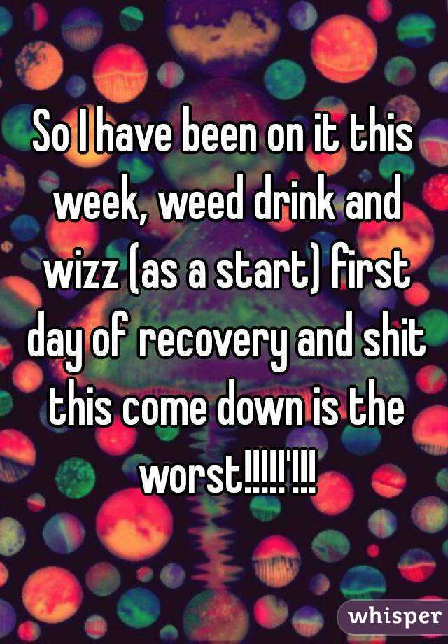 So I have been on it this week, weed drink and wizz (as a start) first day of recovery and shit this come down is the worst!!!!!'!!!