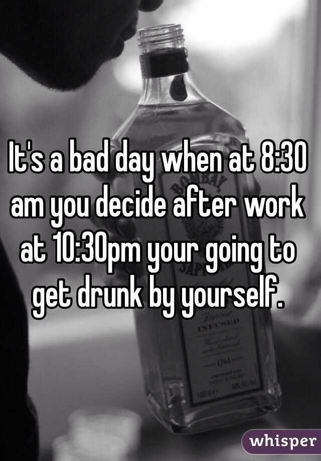 It's a bad day when at 8:30 am you decide after work at 10:30pm your going to get drunk by yourself.