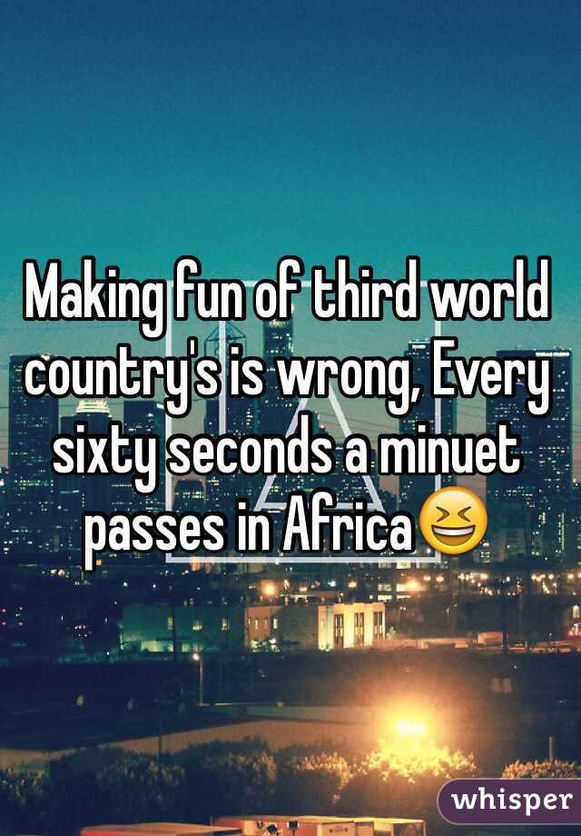 Making fun of third world country's is wrong, Every sixty seconds a minuet passes in Africa😆