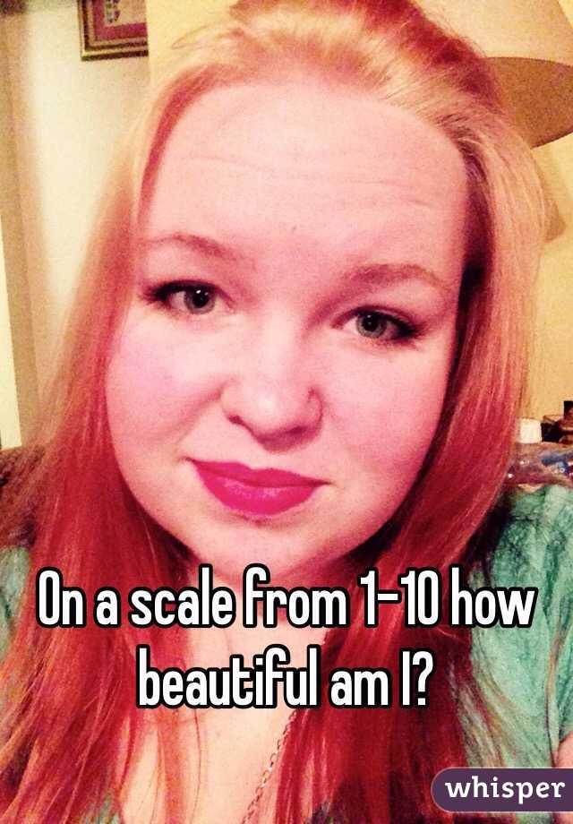 On a scale from 1-10 how beautiful am I?