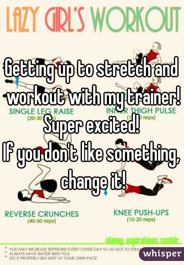 Getting up to stretch and workout with my trainer! Super excited!  If you don't like something,  change it!