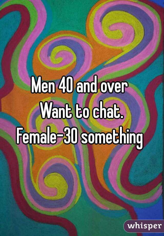 Men 40 and over  Want to chat. Female-30 something