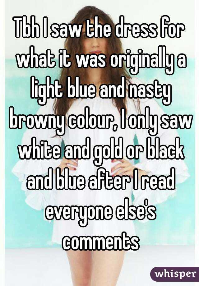 Tbh I saw the dress for what it was originally a light blue and nasty browny colour, I only saw white and gold or black and blue after I read everyone else's comments