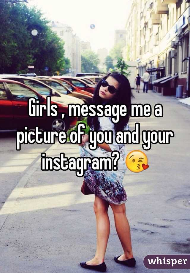 Girls , message me a picture of you and your instagram? 😘