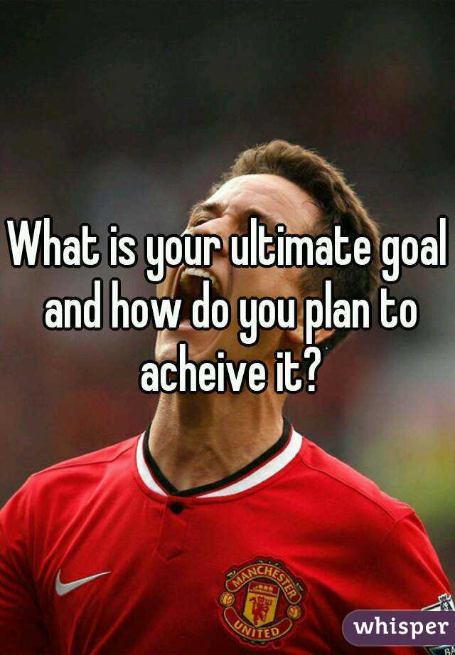 What is your ultimate goal and how do you plan to acheive it?