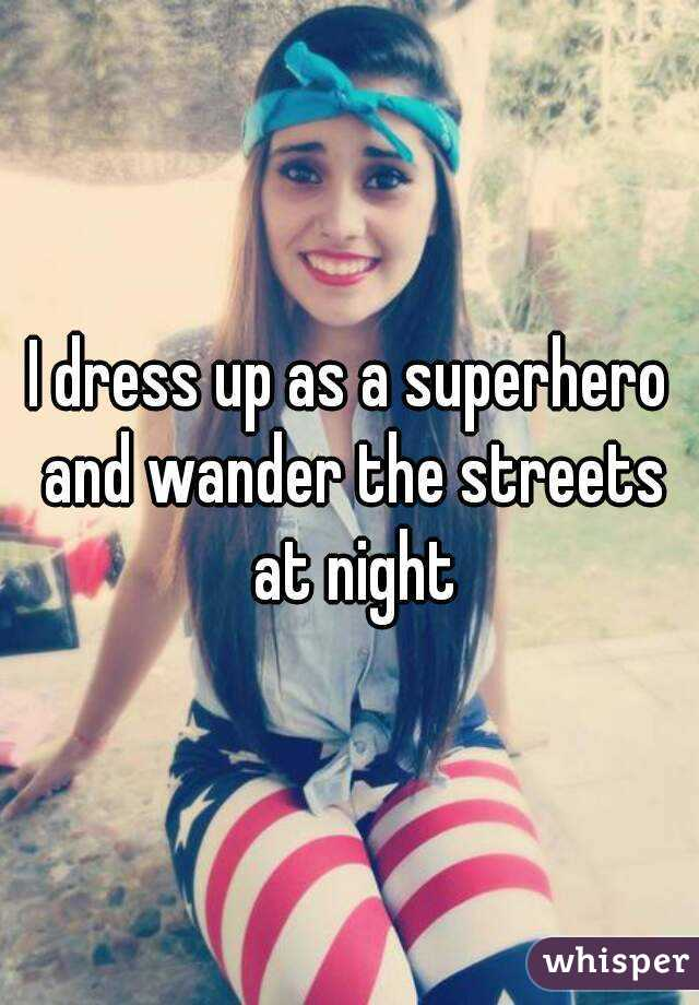 I dress up as a superhero and wander the streets at night