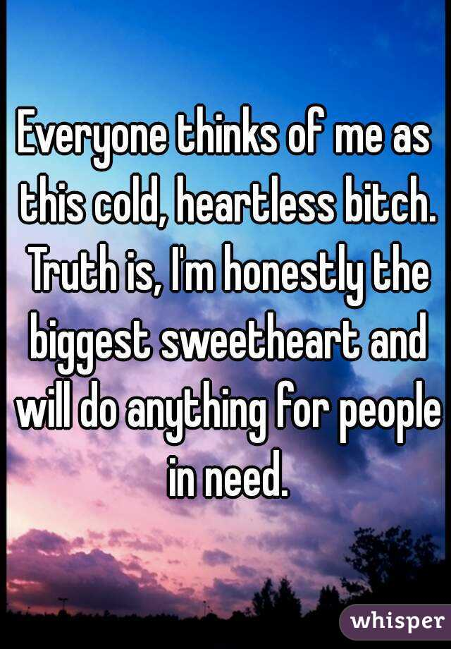 Everyone thinks of me as this cold, heartless bitch. Truth is, I'm honestly the biggest sweetheart and will do anything for people in need.