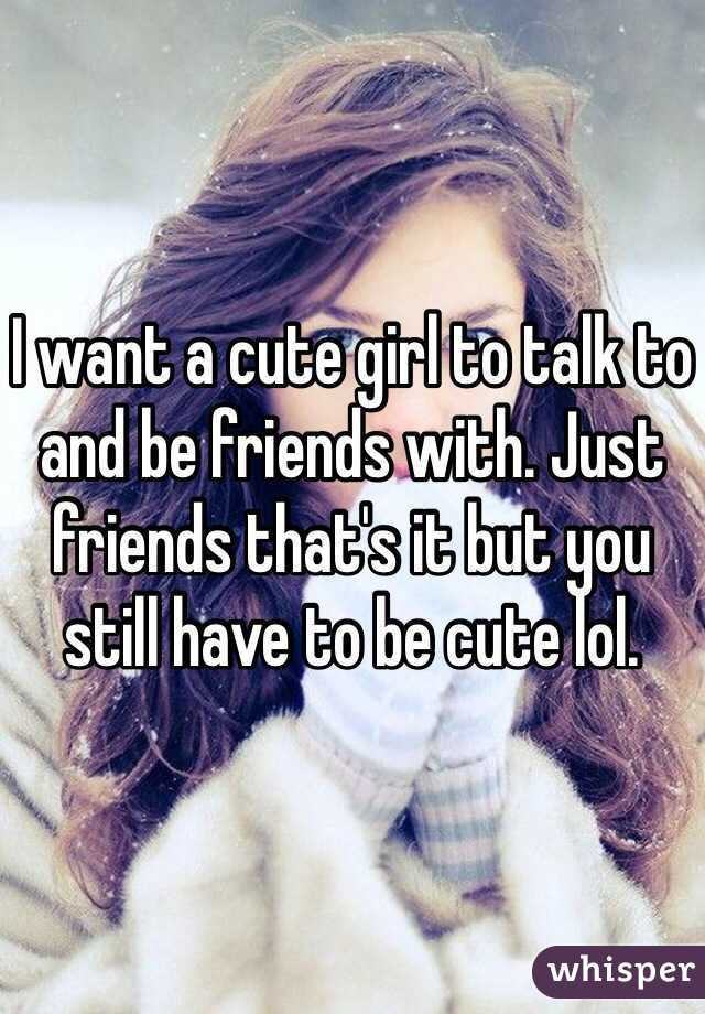 I want a cute girl to talk to and be friends with. Just friends that's it but you still have to be cute lol.