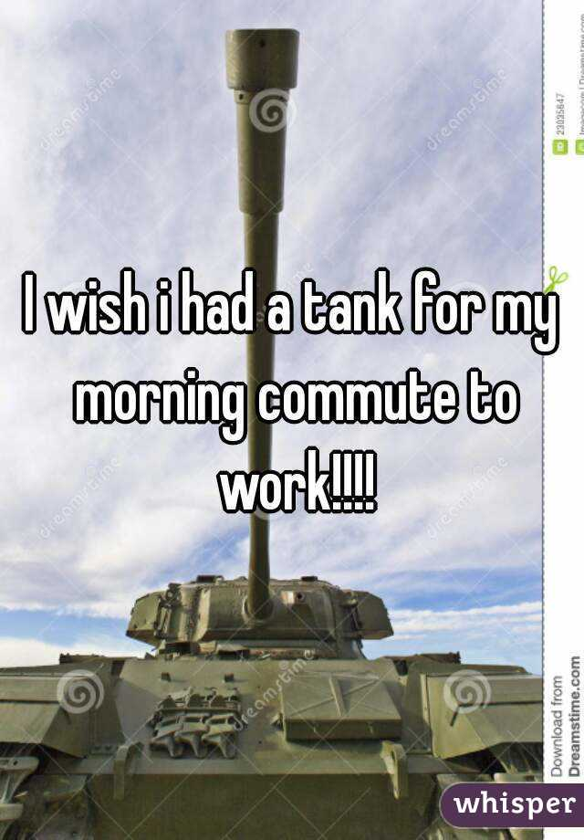 I wish i had a tank for my morning commute to work!!!!