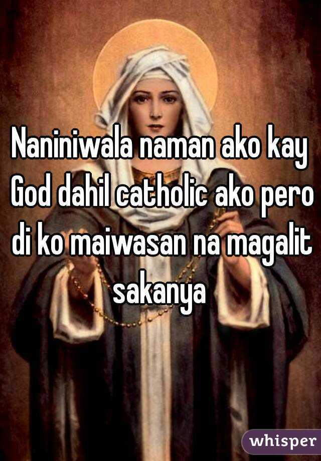 Naniniwala naman ako kay God dahil catholic ako pero di ko maiwasan na magalit sakanya