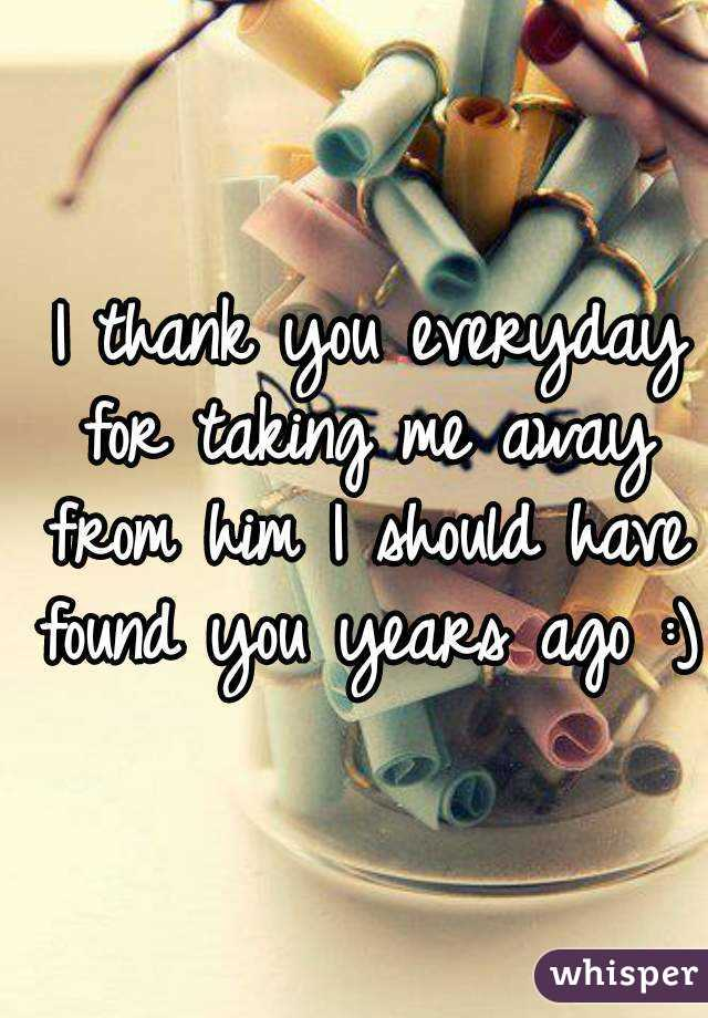 I thank you everyday for taking me away from him I should have found you years ago :)