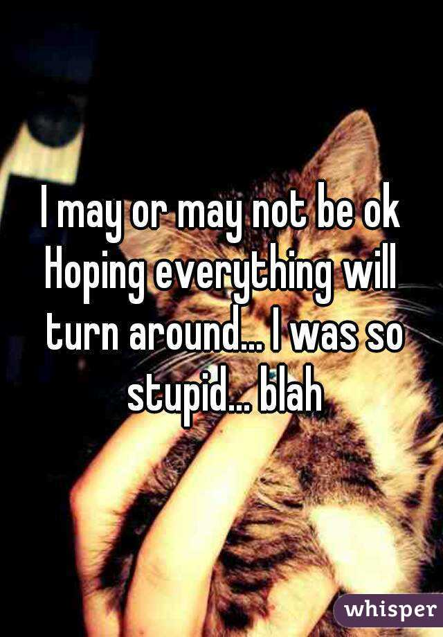 I may or may not be ok Hoping everything will turn around... I was so stupid... blah