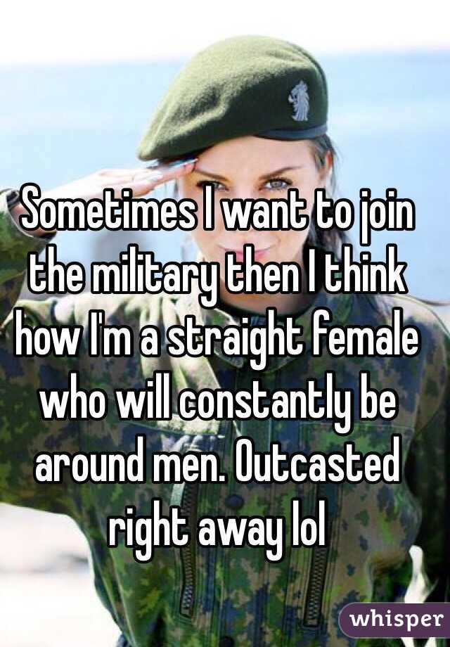 Sometimes I want to join the military then I think how I'm a straight female who will constantly be around men. Outcasted right away lol