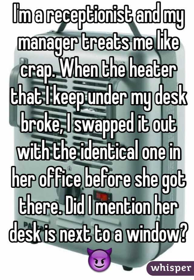 I'm a receptionist and my manager treats me like crap. When the heater that I keep under my desk broke, I swapped it out with the identical one in her office before she got there. Did I mention her desk is next to a window? 😈