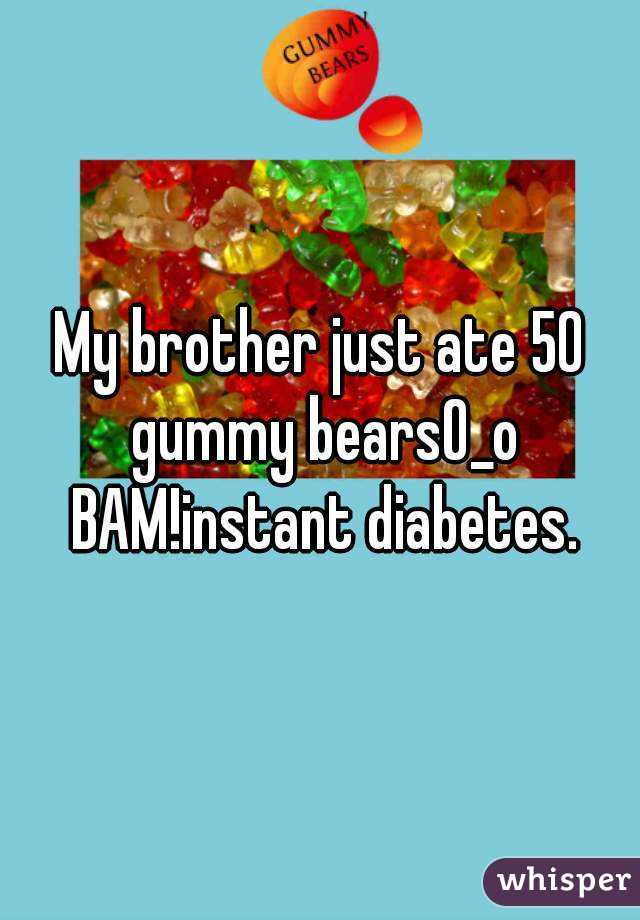 My brother just ate 50 gummy bearsO_o BAM!instant diabetes.