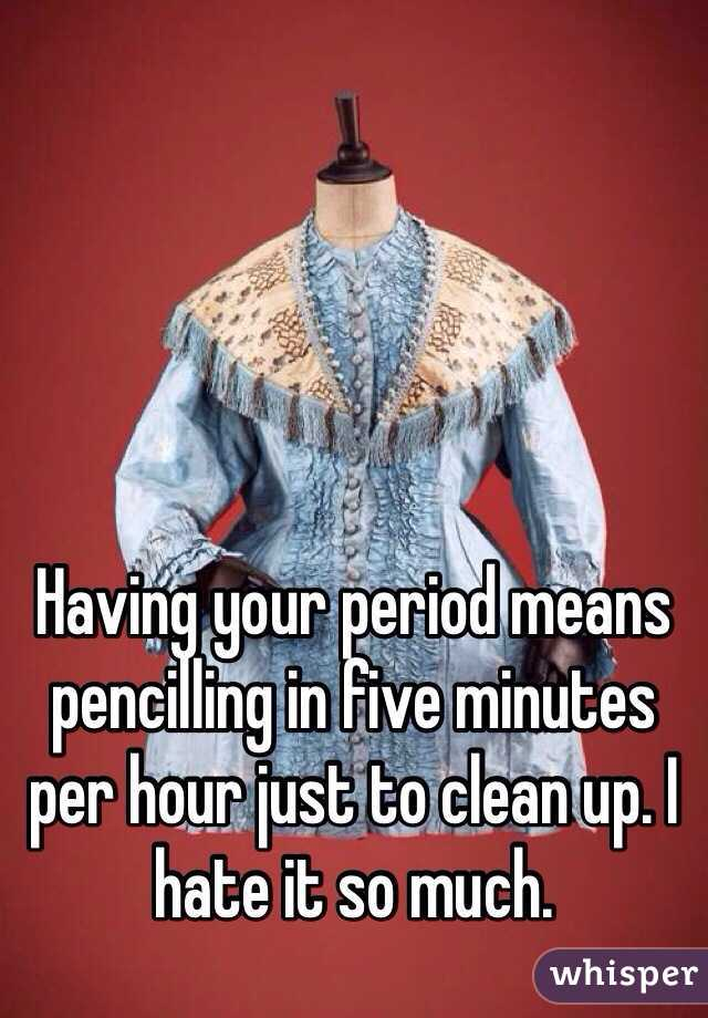 Having your period means pencilling in five minutes per hour just to clean up. I hate it so much.