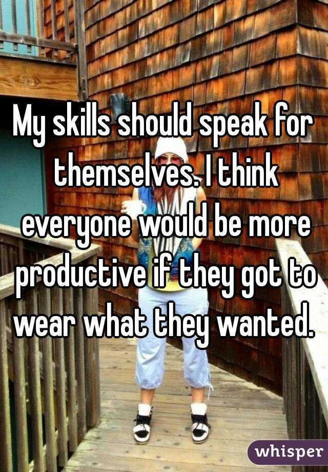 My skills should speak for themselves. I think everyone would be more productive if they got to wear what they wanted.
