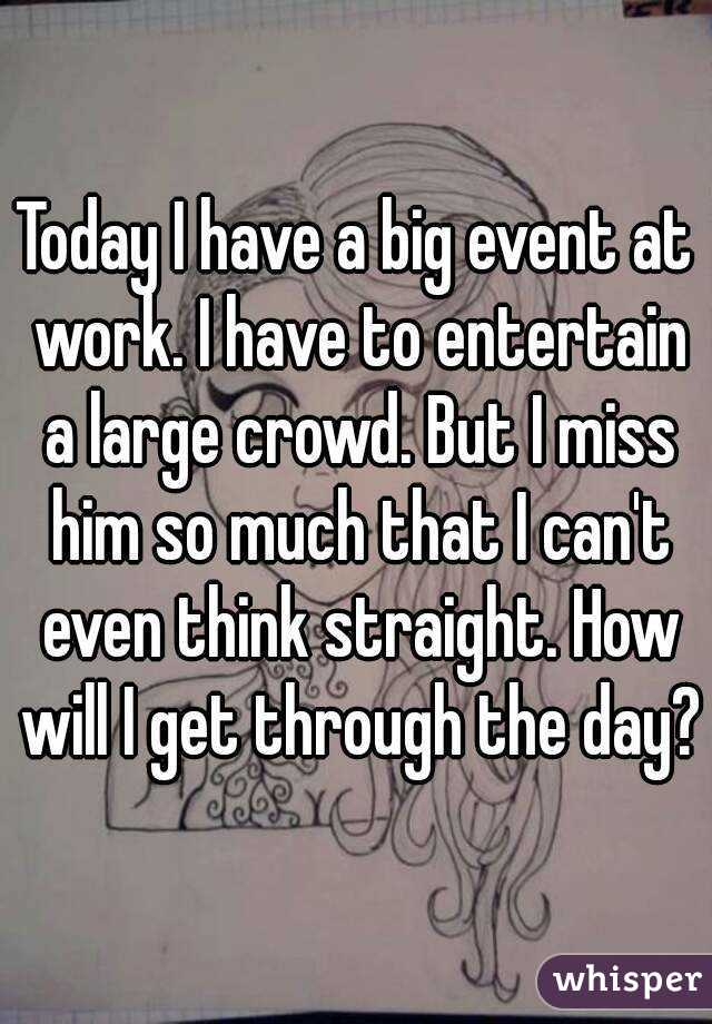 Today I have a big event at work. I have to entertain a large crowd. But I miss him so much that I can't even think straight. How will I get through the day?