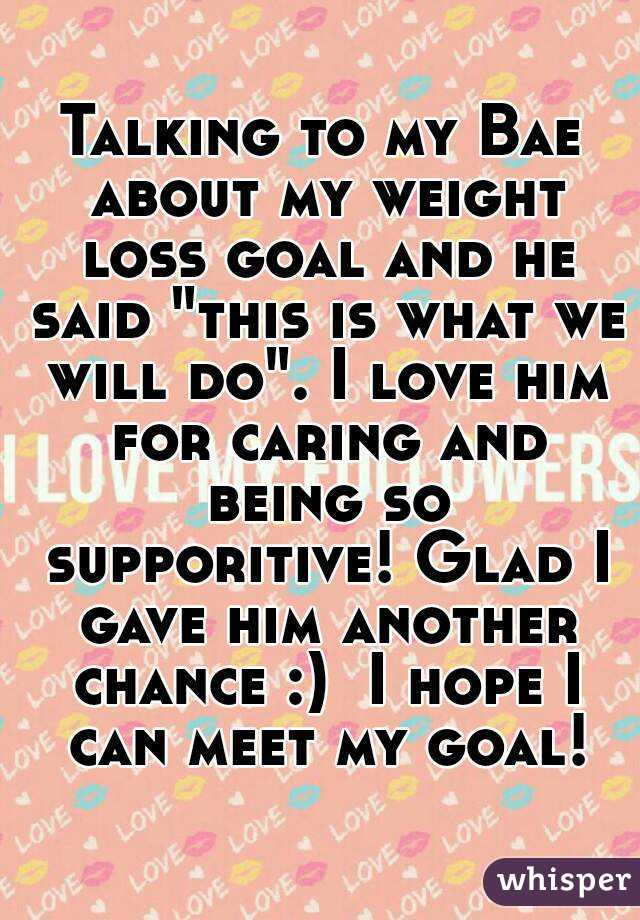 """Talking to my Bae about my weight loss goal and he said """"this is what we will do"""". I love him for caring and being so supporitive! Glad I gave him another chance :)  I hope I can meet my goal!"""