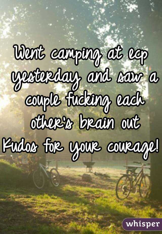 Went camping at ecp yesterday and saw a couple fucking each other's brain out Kudos for your courage!
