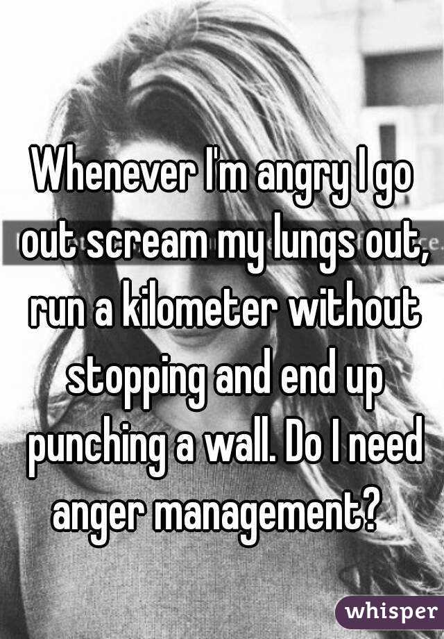 Whenever I'm angry I go out scream my lungs out, run a kilometer without stopping and end up punching a wall. Do I need anger management?