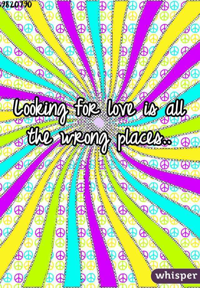 Looking for love is all the wrong places..
